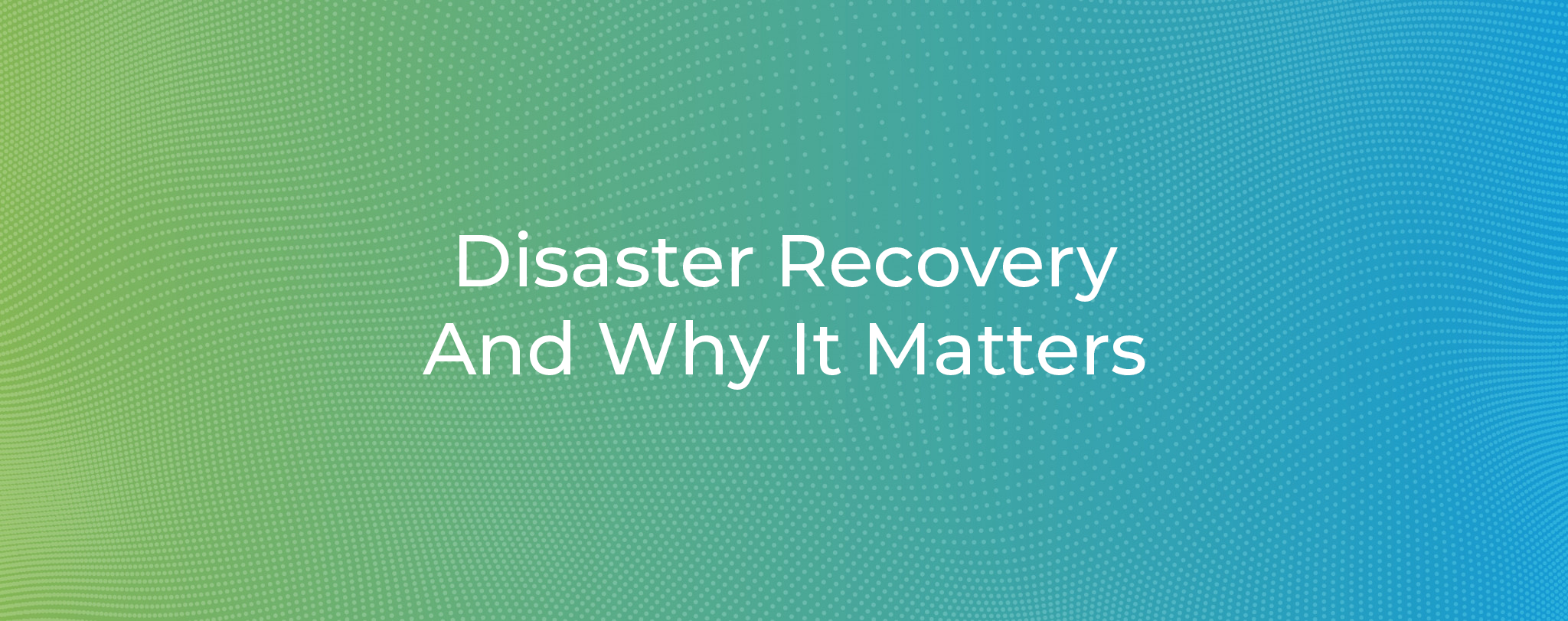 Disaster Recovery And Why It Matters1