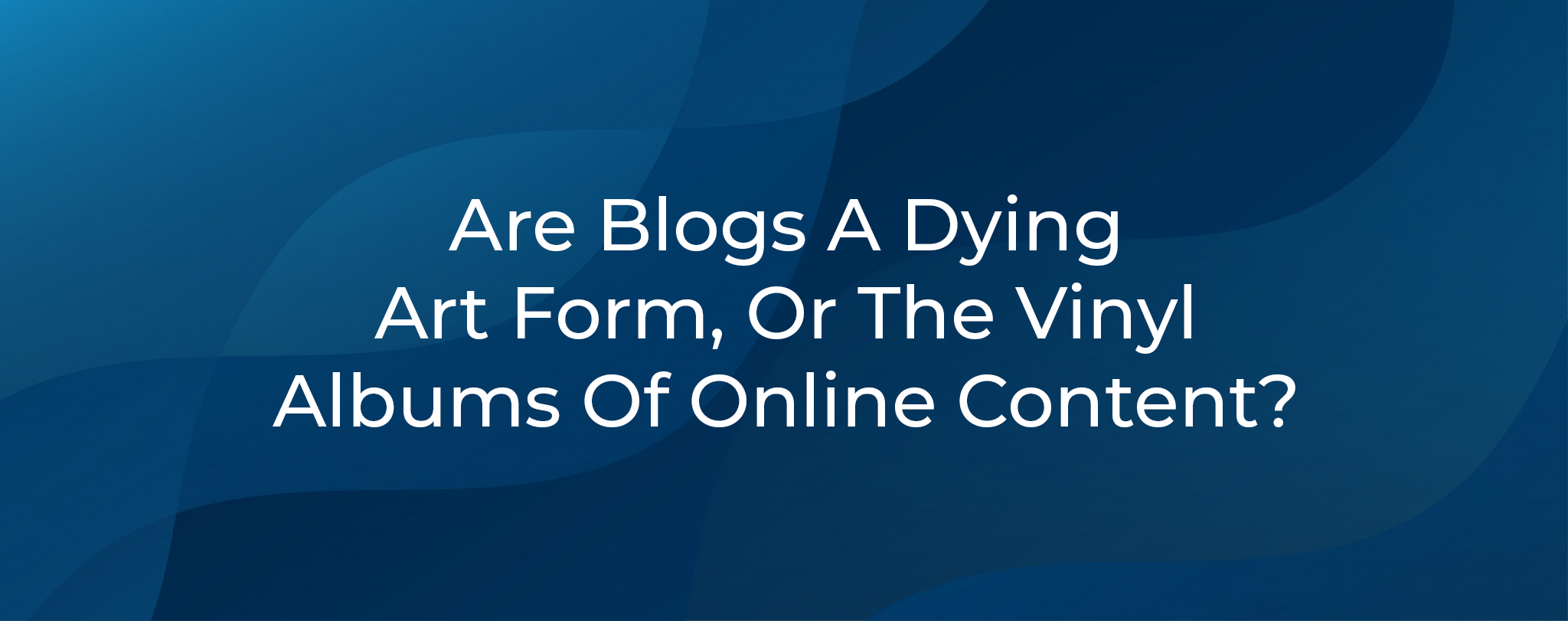 Are Blogs A Dying Art Form Or Vinyl Albums Of Online Content