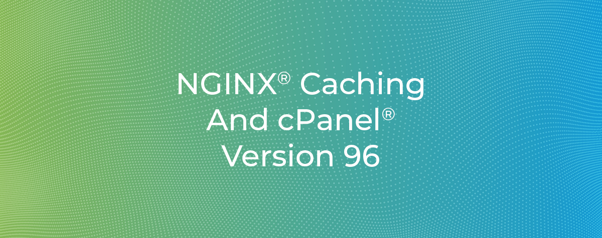 NGINX Caching and cPanel Version 96